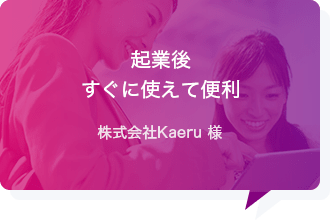 起業後すぐ使えて便利 - 株式会社Kaeru様