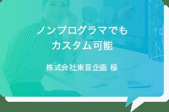 ノンプログラマでもカスタム可能 - 株式会社東音企画様